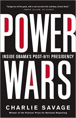 Power Wars: Inside Obama's Post-9/11 Presidency by Charlie Savage; 2015; Little Brown and Company