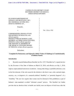 """~ 1 ~      UNITED STATES DISTRICT COURT  SOUTHERN DISTRICT OF INDIANA  INDIANAPOLIS DIVISION      PLANNED PARENTHOOD OF    )  INDIANA AND KENTUCKY, INC.;  )  DR. MARSHALL LEVINE, M.D.;   )  SHAUNA SIDHOM, N.P.,    )         )    Plaintiffs,     )         )    v.     ) No. 1:16-cv-763           )  COMMISSIONER, INDIANA STATE   )  DEPARTMENT OF HEALTH, in his  )  official capacity;     )  PROSECUTORS OF MARION, LAKE,  )  MONROE, and TIPPECANOE COUNTIES, )  INDIANA, in their official capacities;  )  THE INDIVIDUAL MEMBERS OF   )  THE MEDICAL LICENSING BOARD  )  OF INDIANA, in their official capacities,  )         )    Defendants.    )    Complaint for Declaratory and Injunctive Relief / Notice of Challenge to Constitutionality  of Indiana Statute     Introduction    1. Recently enacted Indiana House Enrolled Act No. 1337 (""""Enrolled Act""""), signed into law  by the Governor of the State of Indiana on March 24, 2016, and effective on July 1, 2016,  imposes unprecedented restrictions on abortion.  Among other things, it prohibits abortions, even  in the first trimester, if the sole reason for the abortion is the fetus's race, color, national origin,  ancestry, sex, or diagnosis of a statutorily-defined """"disability"""" or """"potential diagnosis"""" of a  """"disability."""" The new law requires that women must be informed of this prohibition as part of  Indiana's state-mandated so-called """"informed consent"""" process.  The Enrolled Act further  provides that an abortion clinic or health care facility must not dispose of fetal tissue after the  Case 1:16-cv-00763-TWP-DML   Document 1   Filed 04/07/16   Page 1 of 12 PageID #: 1"""