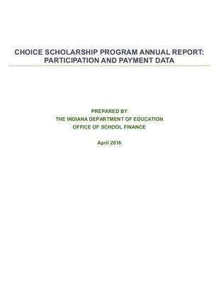 CHOICE SCHOLARSHIP PROGRAM ANNUAL REPORT:  PARTICIPATION AND PAYMENT DATA                PREPARED BY   THE INDIANA DEPARTMENT OF EDUCATION   OFFICE OF SCHOOL FINANCE    April 2016
