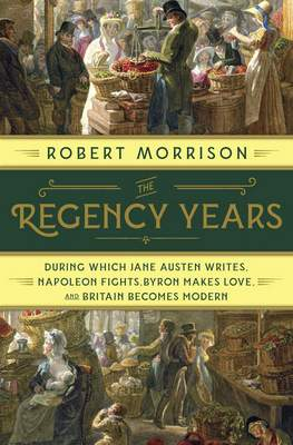 """""""The Regency Years: During Which Jane Austen Writes, Napoleon Fights, Byron Makes Love, and Britain Becomes Modern"""" by Robert Morrison (Norton) 366 pages, $29.95"""